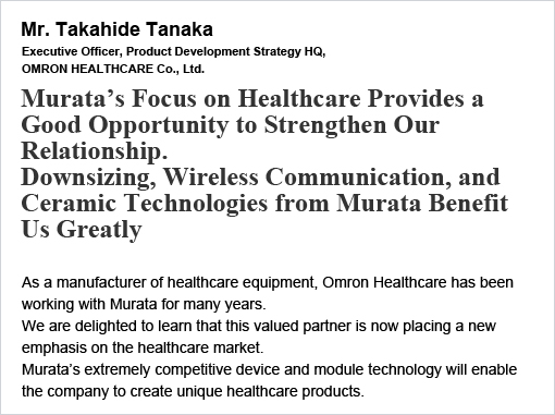 Mr. Takahide Tanaka Murata's Focus on Healthcare Provides a Good Opportunity to Strengthen Our Relationship. Downsizing, Wireless Communication, and Ceramic Technologies from Murata Benefit Us Greatly