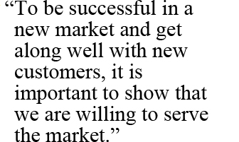 """To be successful in a new market and get along well with new customers, it is important to show that we are willing to serve the market."""