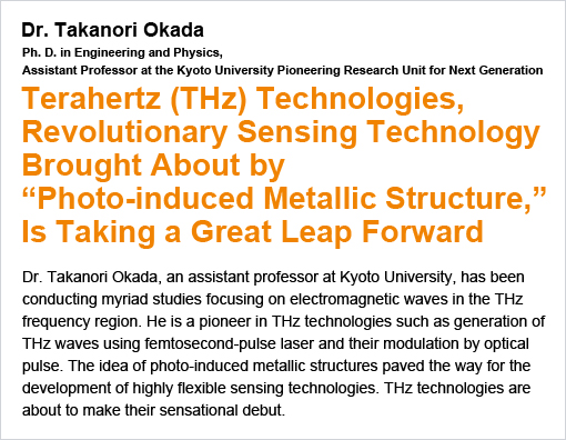 "Terahertz (THz) Technologies, Revolutionary Sensing Technology Brought About by""Photo-induced Metallic Structure,""Is Taking a Great Leap Forward / Dr. Takanori Okada"