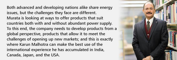 Both advanced and developing nations alike share energy issues, but the challenges they face are different. Murata is looking at ways to offer products that suit countries both with and without abundant power supply. To this end, the company needs to develop products from a global perspective, products that allow it to meet the challenges of opening up new markets; and this is exactly where Karun Malhotra can make the best use of the international experience he has accumulated in India, Canada, Japan, and the USA.