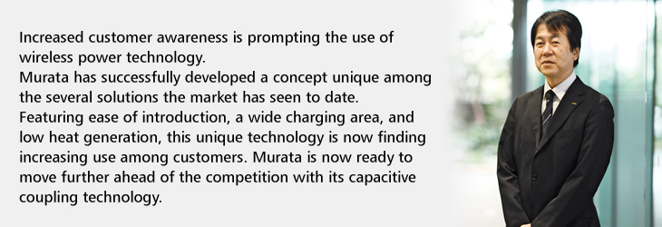 Increased customer awareness is prompting the use of wireless power technology. Murata has successfully developed a concept unique among the several solutions the market has seen to date. Featuring ease of introduction, a wide charging area, and low heat generation, this unique technology is now finding increasing use among customers. Murata is now ready to move further ahead of the competition with its capacitive coupling technology.