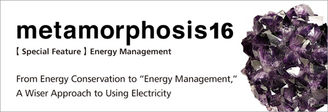 "metamorphosis16 [Special Feature] Energy Management From Energy Conservation to ""Energy Management,"" A Wiser Approach to Using Electricity"