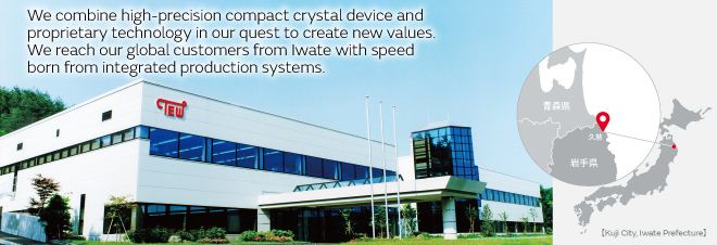 We combine high-precision compact crystal device and proprietary technology in our quest to create new values. We reach our global customers from Iwate with speed born from integrated production systems.