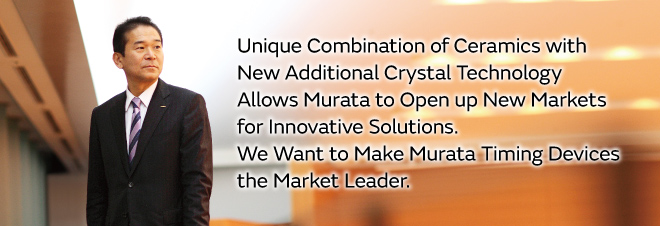 Unique Combination of Ceramics with New Additional Crystal Technology Allows Murata to Open up New Markets for Innovative Solutions. We Want to Make Murata Timing Devices the Market Leader.
