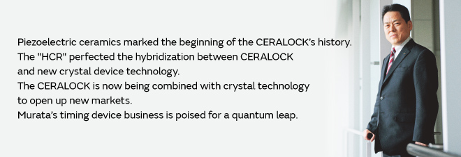 "Piezoelectric ceramics marked the beginning of the CERALOCK's history. The ""HCR"" perfected the hybridization between CERALOCK and new crystal device technology. The CERALOCK is now being combined with crystal technology to open up new markets. Murata's timing device business is poised for a quantum leap."