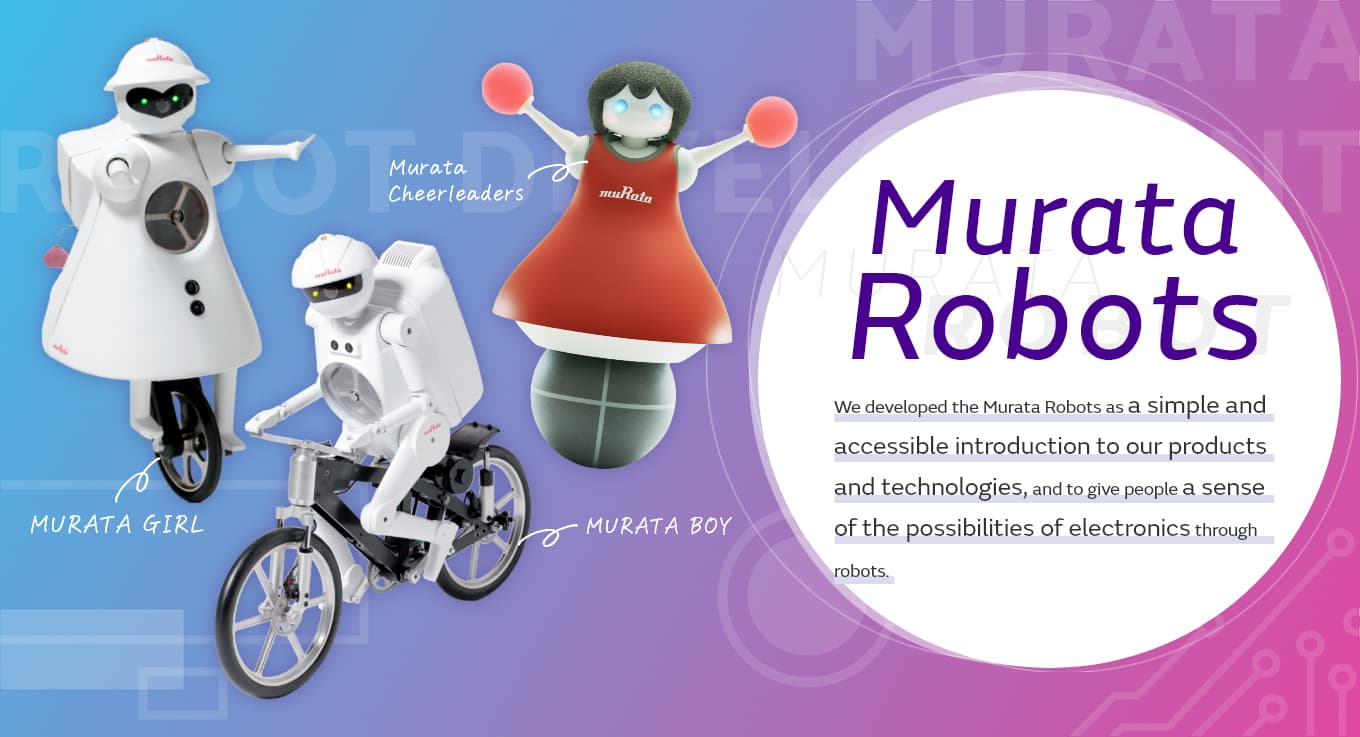 We developed the Murata Robots as a simple and accessible introduction to our products and technologies,and to give people a sense of the possibilities of electronics through robots.[MURATA BOY][MURATA GIRL][Murata Cheerleaders]